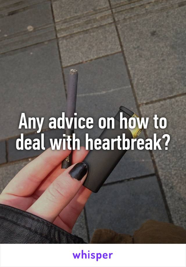 Any advice on how to deal with heartbreak?