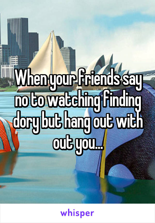 When your friends say no to watching finding dory but hang out with out you...