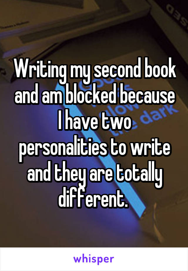 Writing my second book and am blocked because I have two personalities to write and they are totally different.