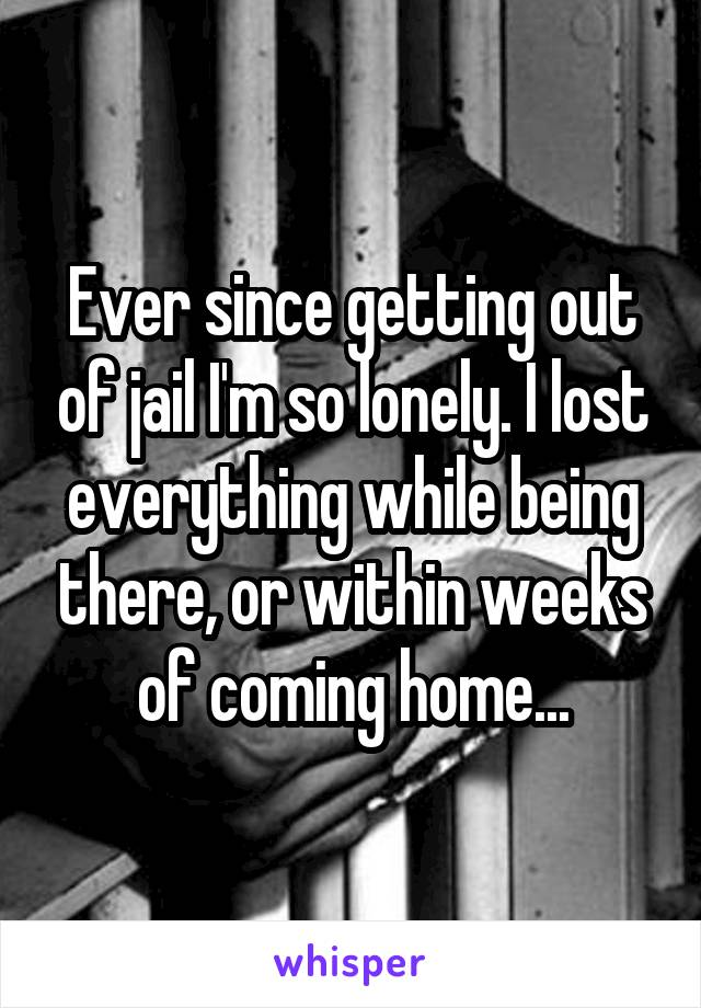 Ever since getting out of jail I'm so lonely. I lost everything while being there, or within weeks of coming home...