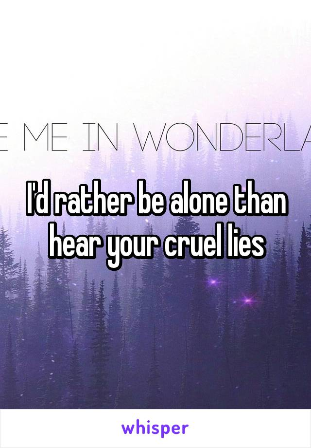 I'd rather be alone than hear your cruel lies