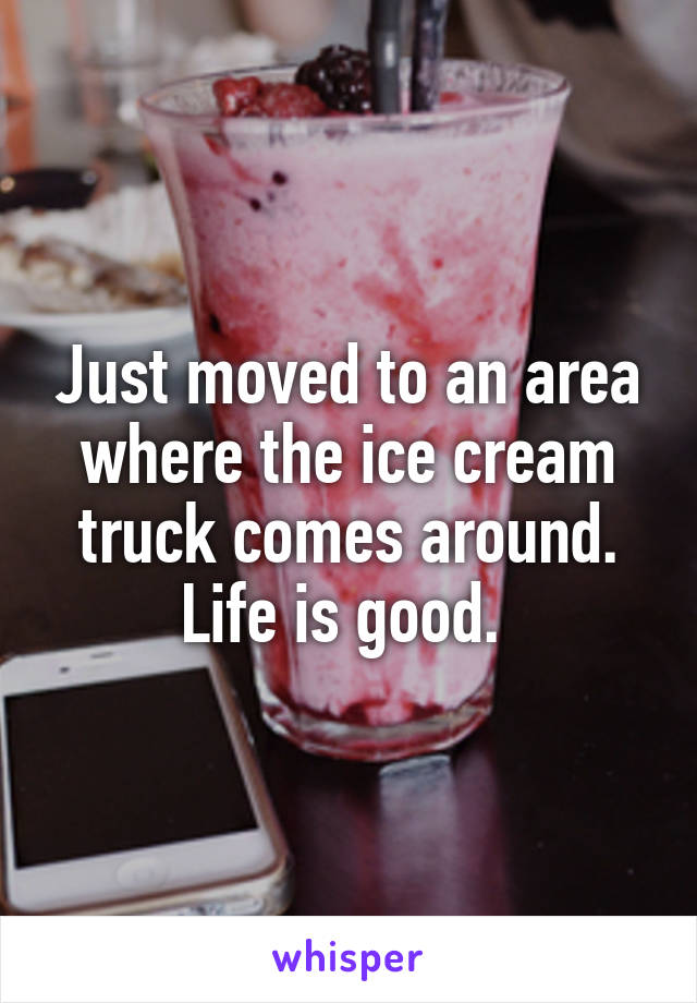 Just moved to an area where the ice cream truck comes around. Life is good.