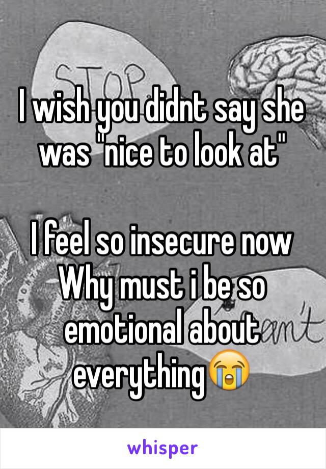 """I wish you didnt say she was """"nice to look at""""  I feel so insecure now Why must i be so emotional about everything😭"""