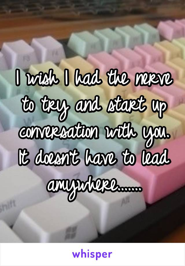 I wish I had the nerve to try and start up conversation with you. It doesn't have to lead amywhere.......