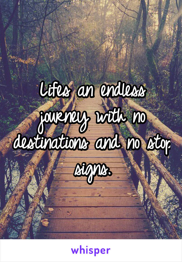 Lifes an endless journey with no destinations and no stop signs.