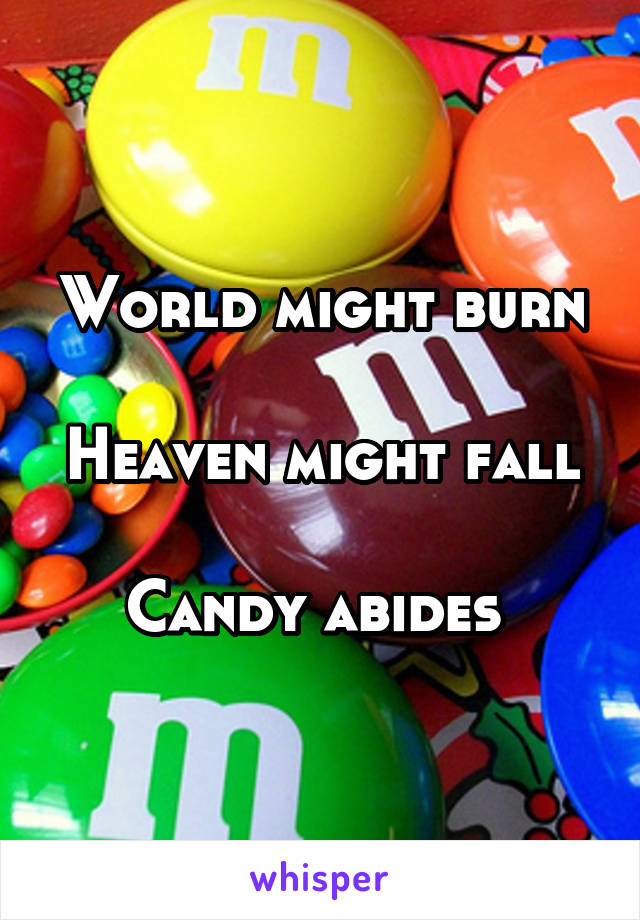 World might burn  Heaven might fall  Candy abides