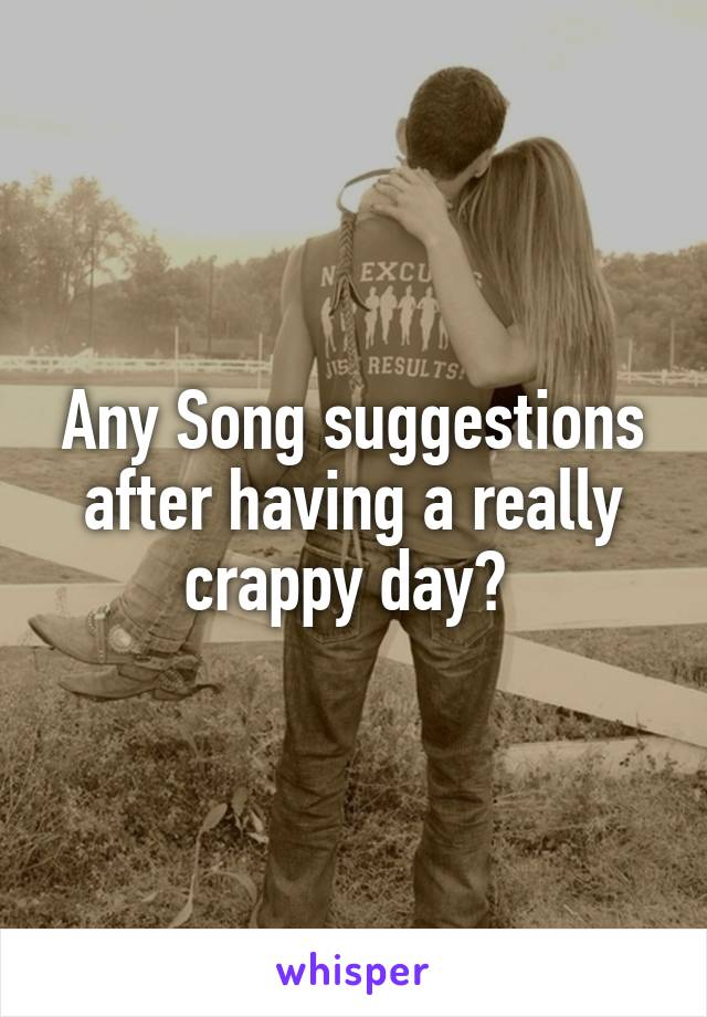 Any Song suggestions after having a really crappy day?
