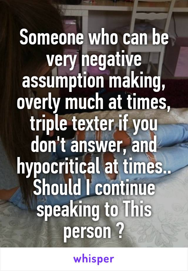 Someone who can be very negative assumption making, overly much at times, triple texter if you don't answer, and hypocritical at times.. Should I continue speaking to This person ?