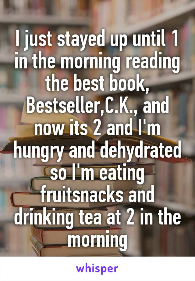 I just stayed up until 1 in the morning reading the best book, Bestseller,C.K., and now its 2 and I'm hungry and dehydrated so I'm eating fruitsnacks and drinking tea at 2 in the morning