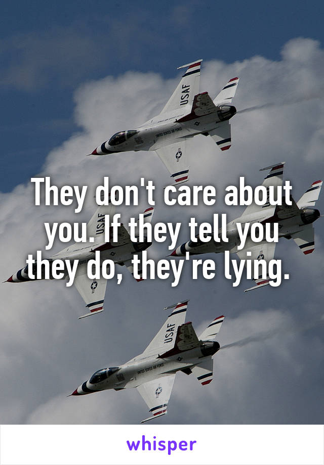 They don't care about you. If they tell you they do, they're lying.