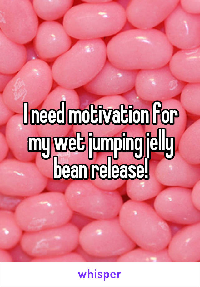 I need motivation for my wet jumping jelly bean release!