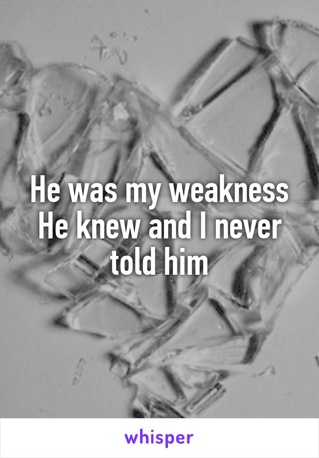 He was my weakness He knew and I never told him