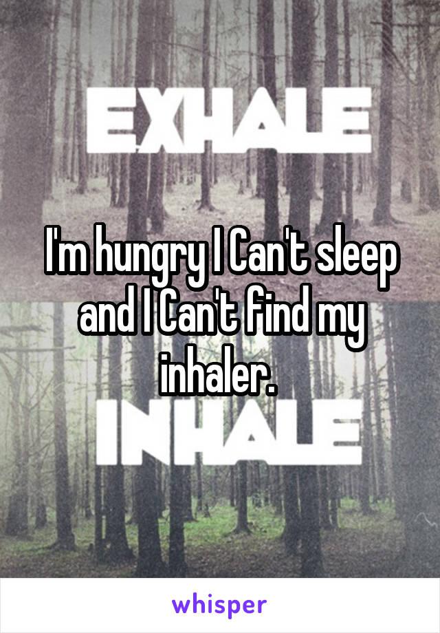 I'm hungry I Can't sleep and I Can't find my inhaler.