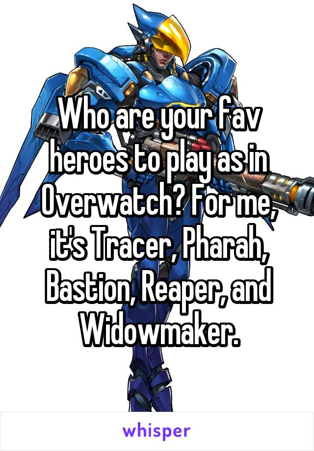 Who are your fav heroes to play as in Overwatch? For me, it's Tracer, Pharah, Bastion, Reaper, and Widowmaker.