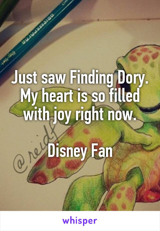 Just saw Finding Dory. My heart is so filled with joy right now.  Disney Fan