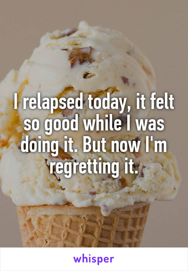 I relapsed today, it felt so good while I was doing it. But now I'm regretting it.