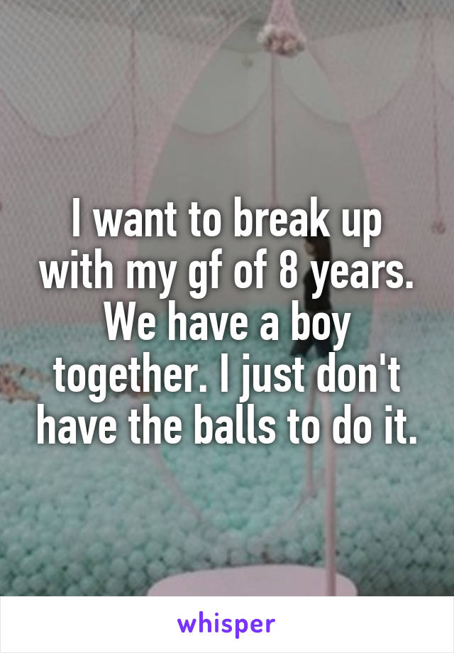 I want to break up with my gf of 8 years. We have a boy together. I just don't have the balls to do it.