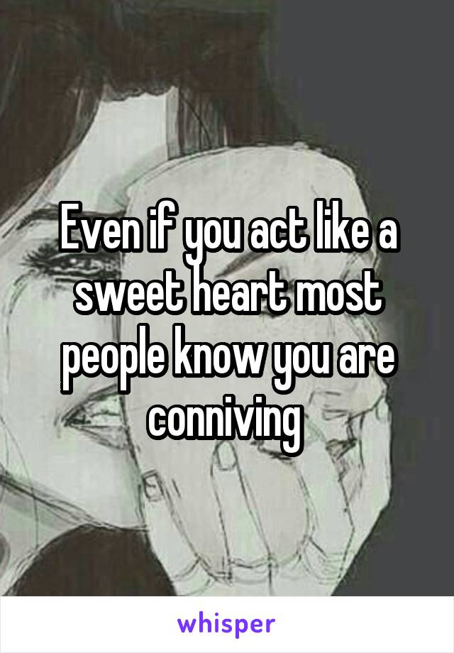 Even if you act like a sweet heart most people know you are conniving