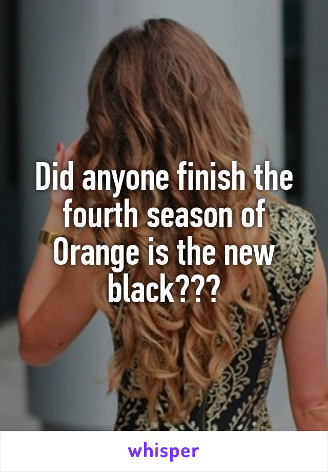 Did anyone finish the fourth season of Orange is the new black???
