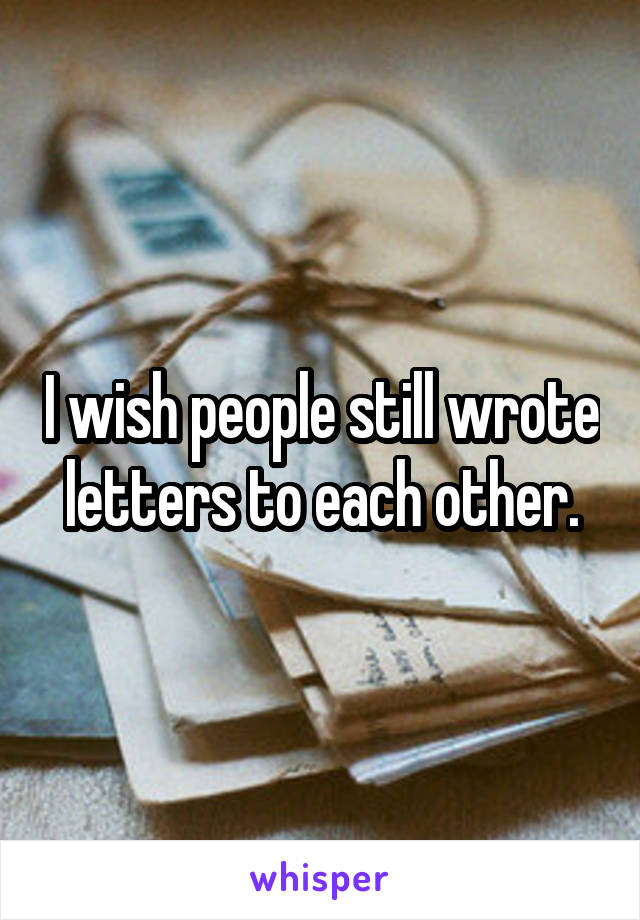 I wish people still wrote letters to each other.