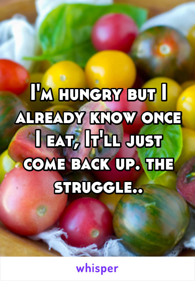 I'm hungry but I already know once I eat, It'll just come back up. the struggle..