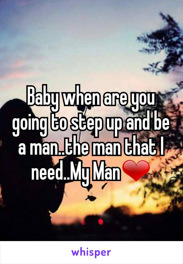 Baby when are you going to step up and be a man..the man that I need..My Man❤