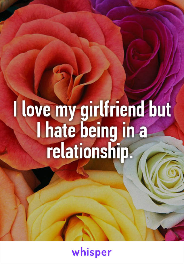 I love my girlfriend but I hate being in a relationship.