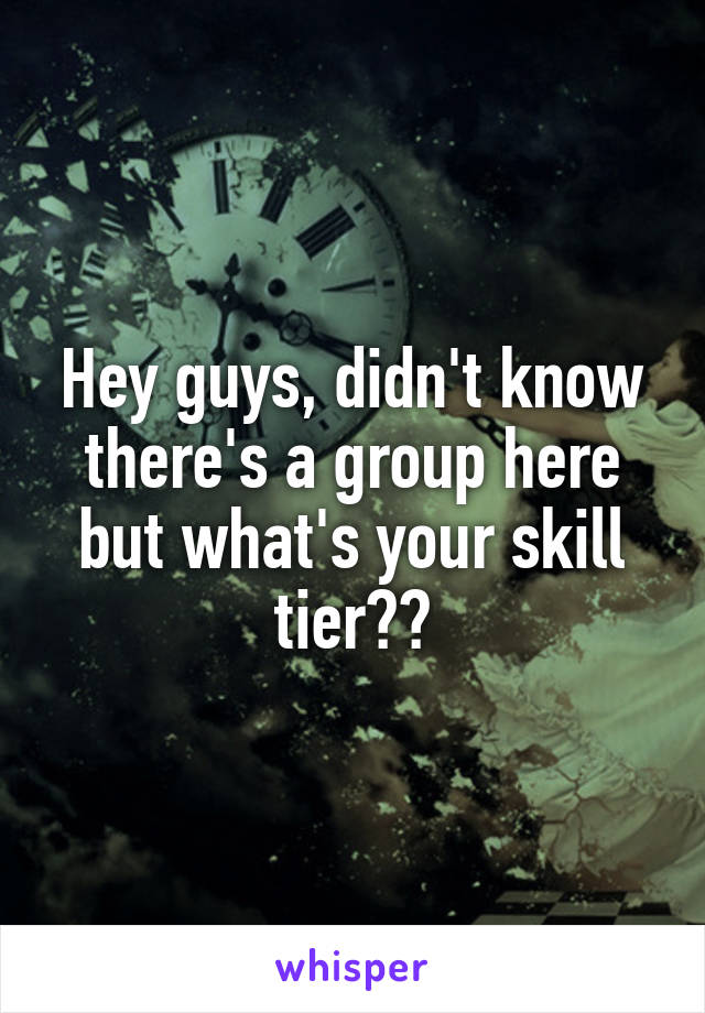 Hey guys, didn't know there's a group here but what's your skill tier??