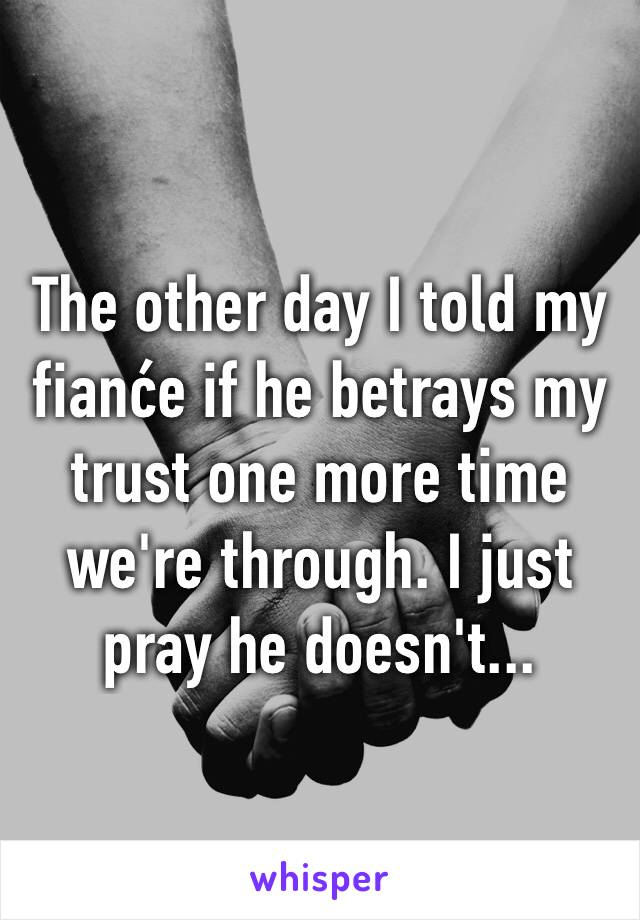 The other day I told my fianće if he betrays my trust one more time we're through. I just pray he doesn't...
