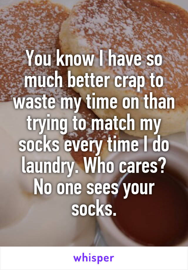 You know I have so much better crap to waste my time on than trying to match my socks every time I do laundry. Who cares? No one sees your socks.