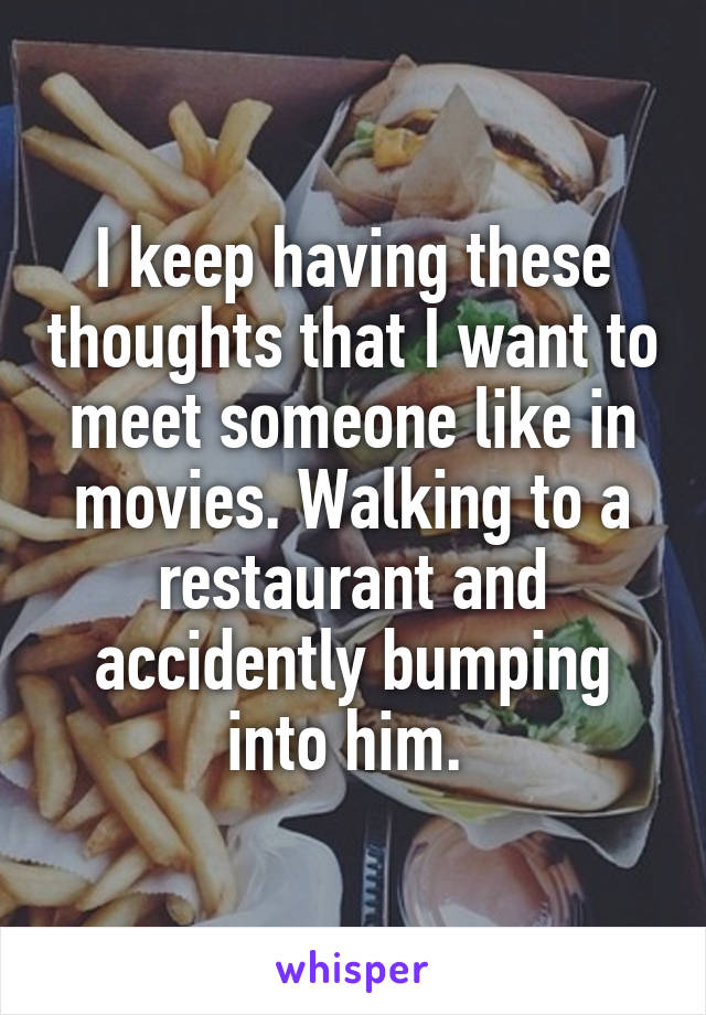 I keep having these thoughts that I want to meet someone like in movies. Walking to a restaurant and accidently bumping into him.