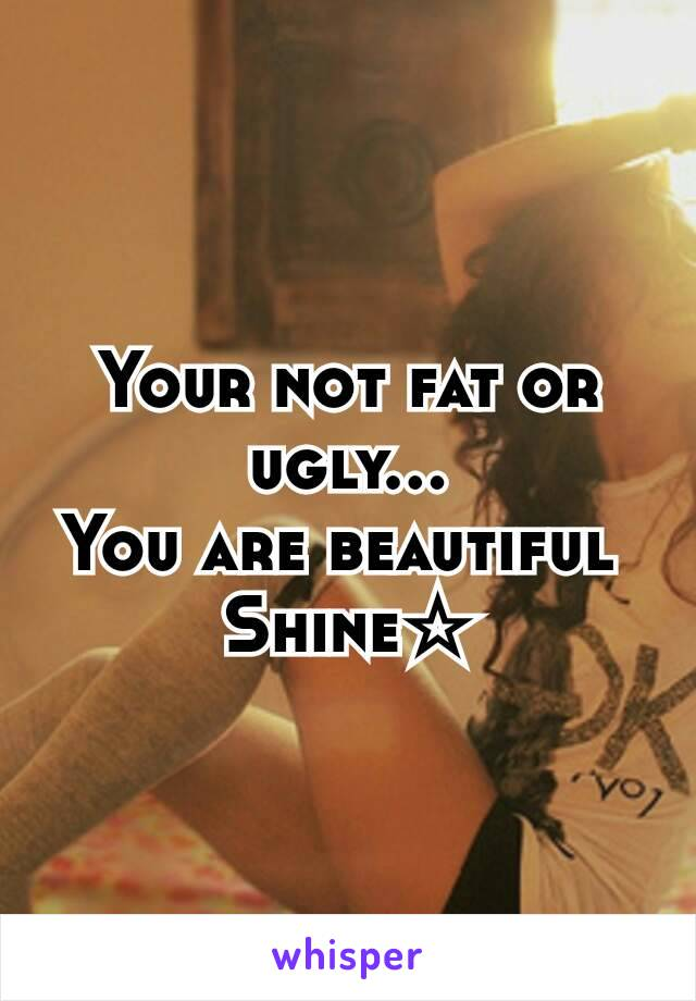 Your not fat or ugly... You are beautiful  Shine☆