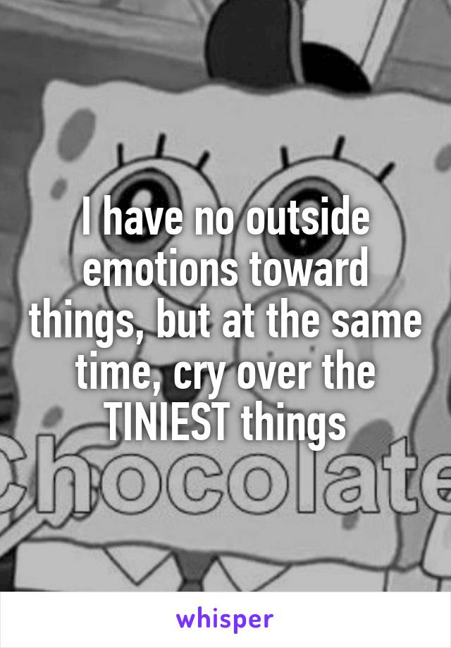 I have no outside emotions toward things, but at the same time, cry over the TINIEST things