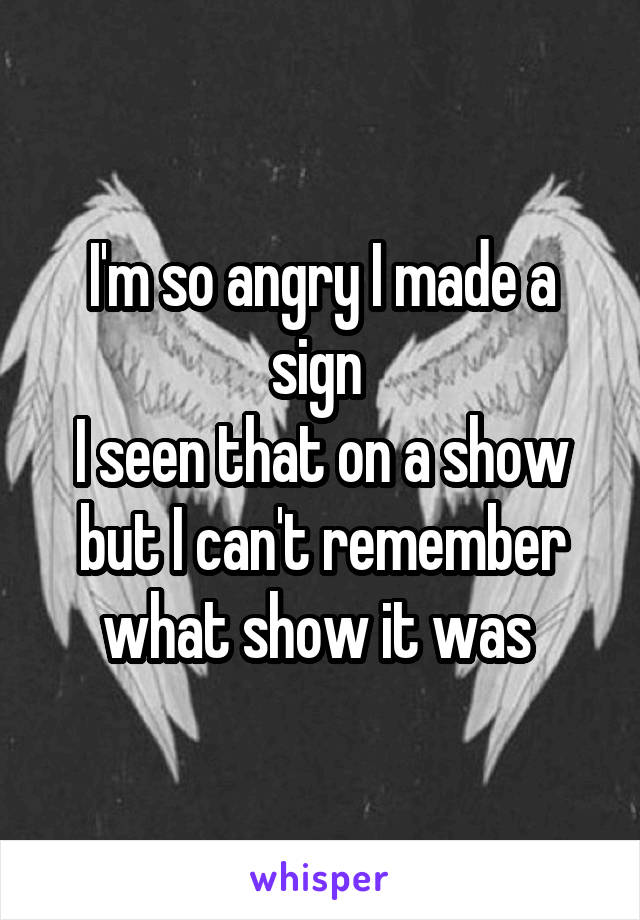 I'm so angry I made a sign  I seen that on a show but I can't remember what show it was