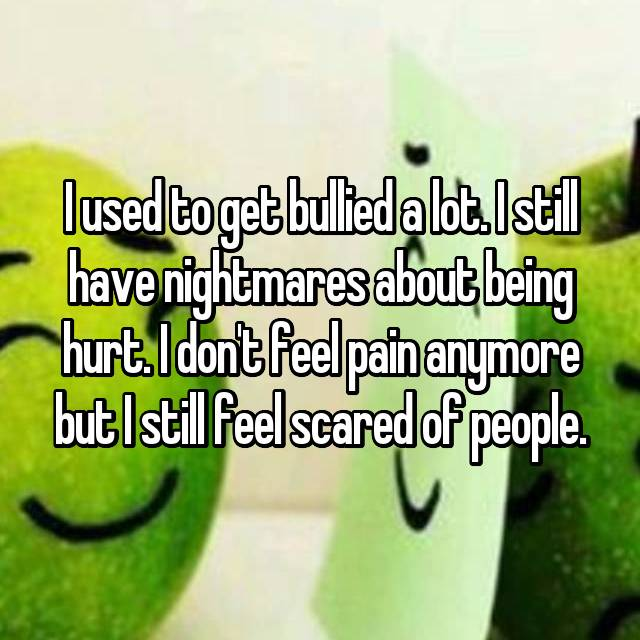 I used to get bullied a lot. I still have nightmares about being hurt. I don't feel pain anymore but I still feel scared of people.