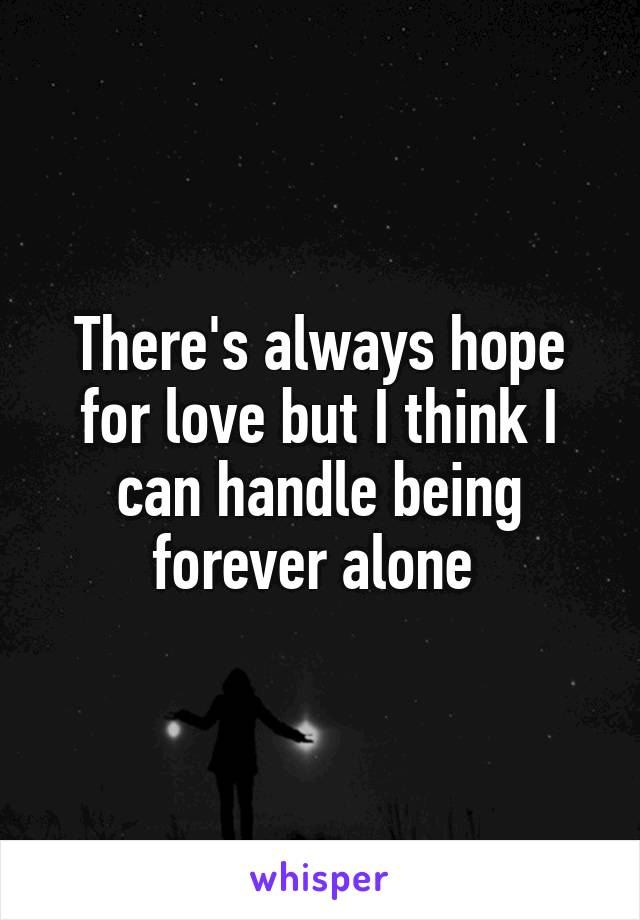 There's always hope for love but I think I can handle being forever alone