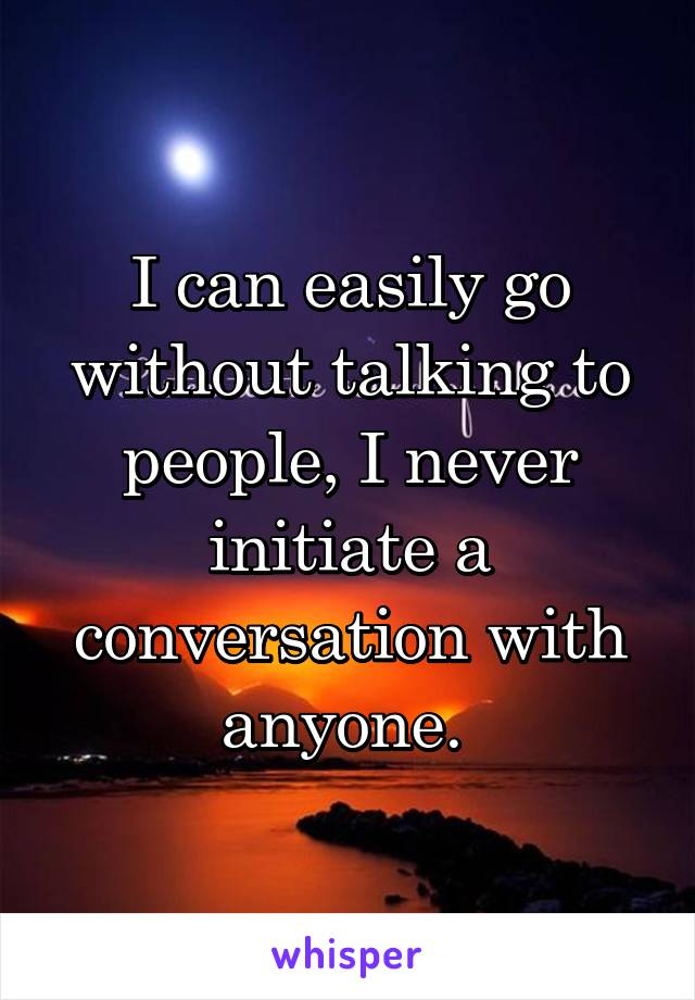 I can easily go without talking to people, I never initiate a conversation with anyone.