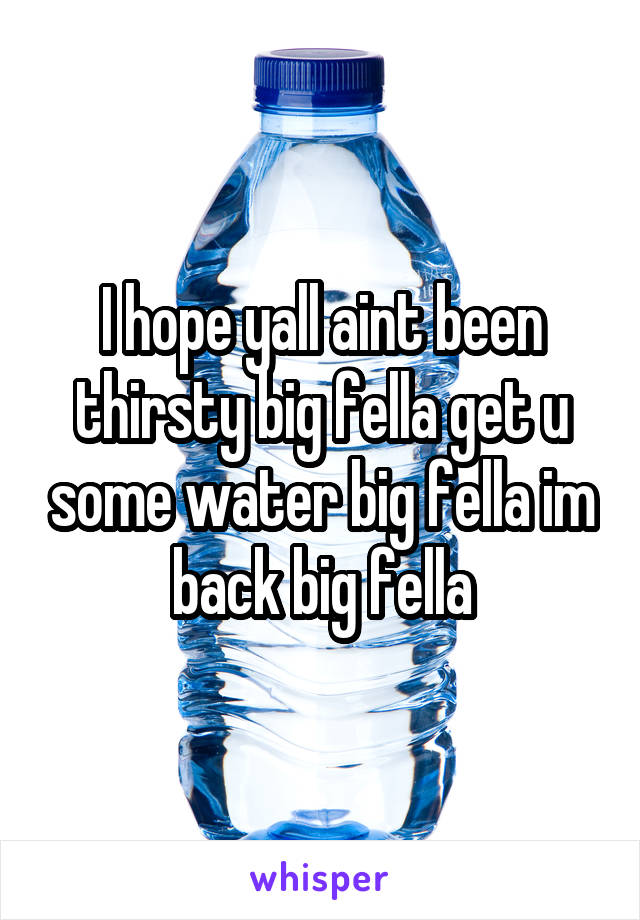 I hope yall aint been thirsty big fella get u some water big fella im back big fella