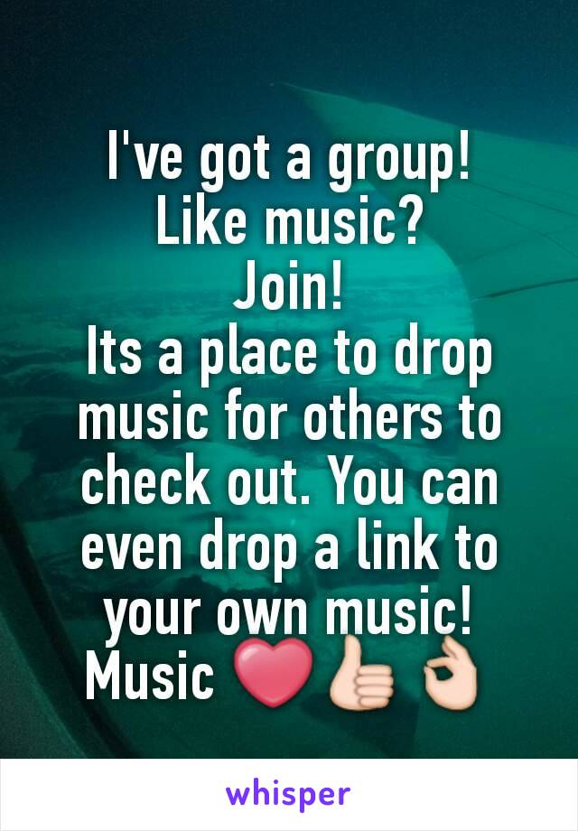 I've got a group! Like music? Join! Its a place to drop music for others to check out. You can even drop a link to your own music! Music ❤👍👌