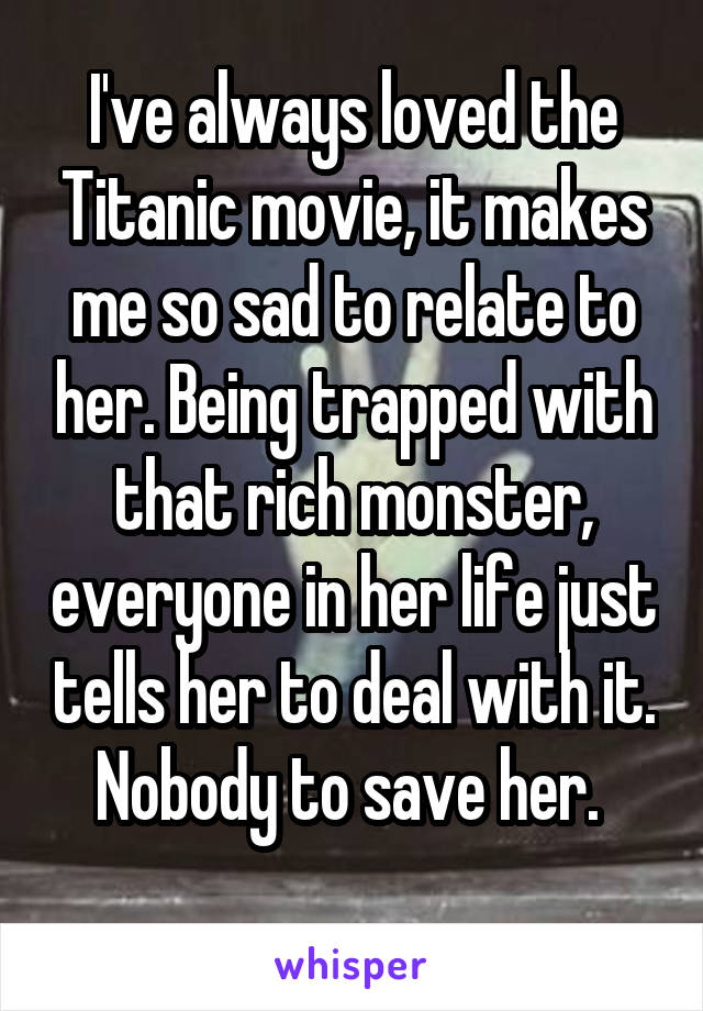 I've always loved the Titanic movie, it makes me so sad to relate to her. Being trapped with that rich monster, everyone in her life just tells her to deal with it. Nobody to save her.