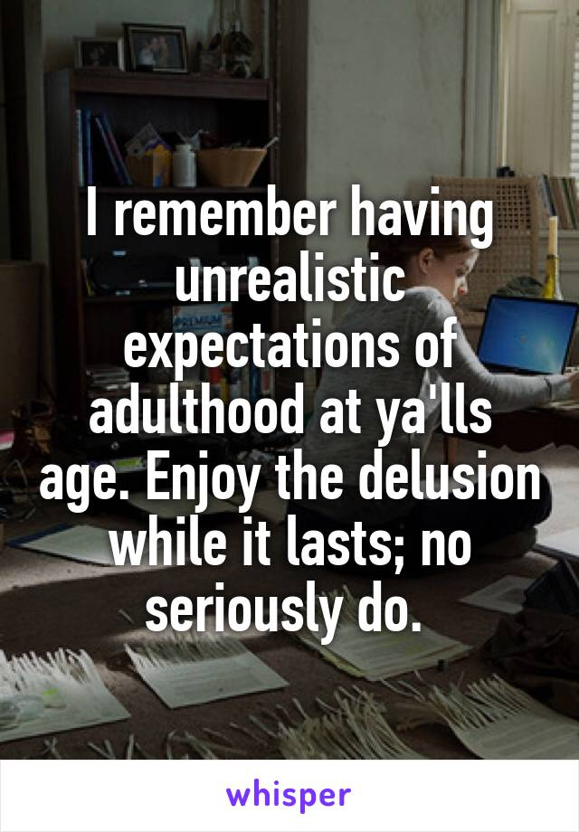 I remember having unrealistic expectations of adulthood at ya'lls age. Enjoy the delusion while it lasts; no seriously do.