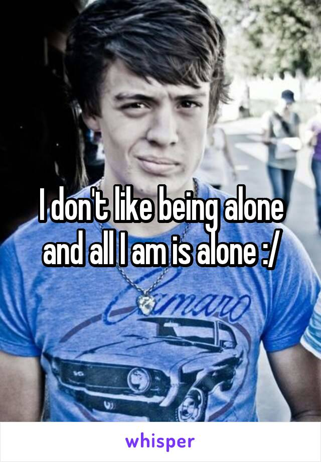 I don't like being alone and all I am is alone :/