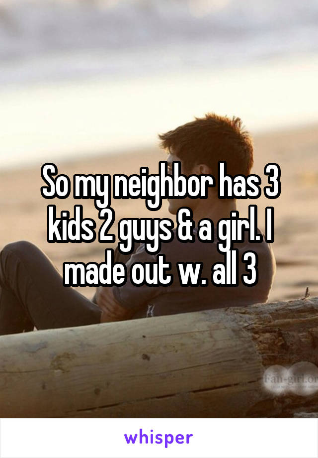So my neighbor has 3 kids 2 guys & a girl. I made out w. all 3