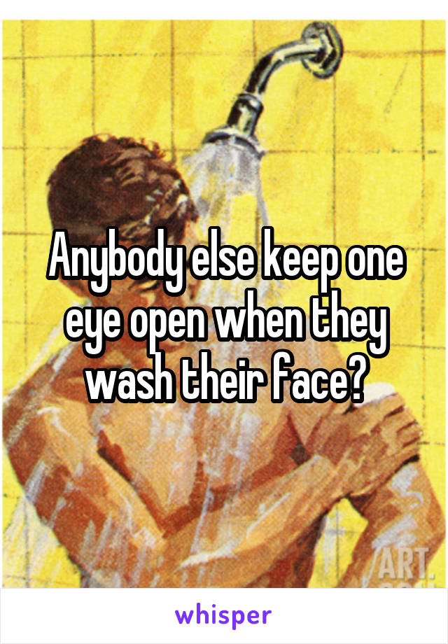 Anybody else keep one eye open when they wash their face?