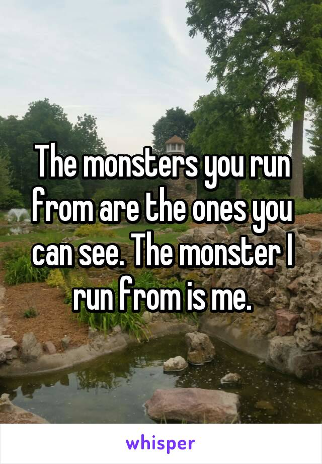 The monsters you run from are the ones you can see. The monster I run from is me.