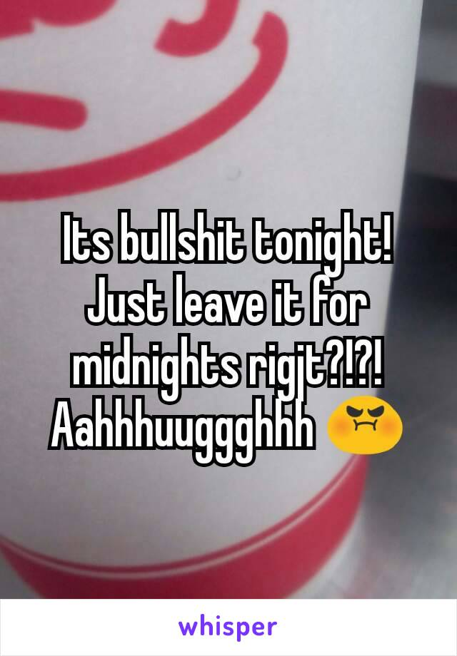 Its bullshit tonight! Just leave it for midnights rigjt?!?! Aahhhuuggghhh 😡