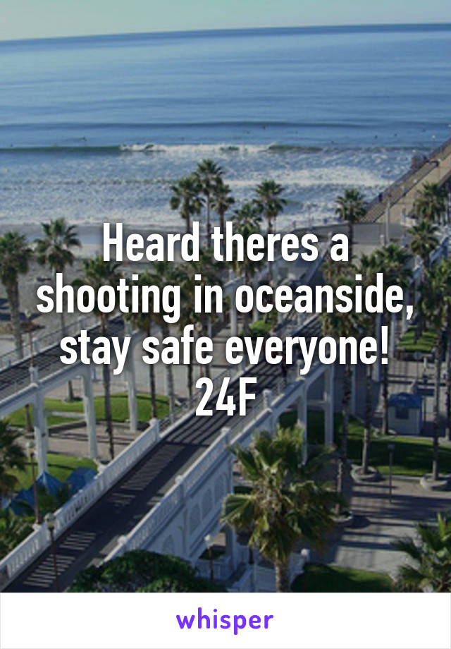 Heard theres a shooting in oceanside, stay safe everyone! 24F
