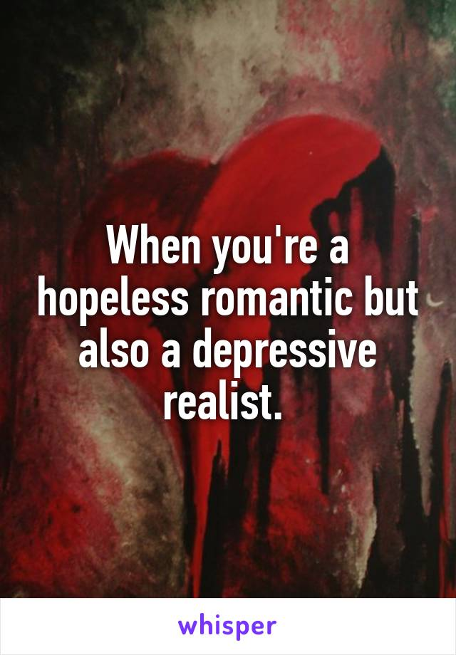 When you're a hopeless romantic but also a depressive realist.