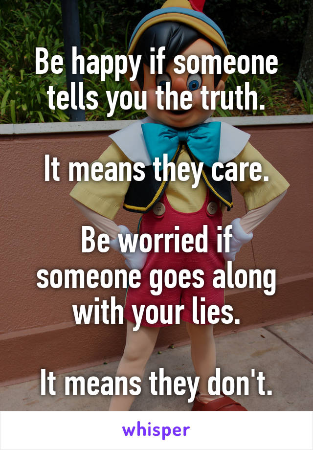 Be happy if someone tells you the truth.  It means they care.  Be worried if someone goes along with your lies.  It means they don't.