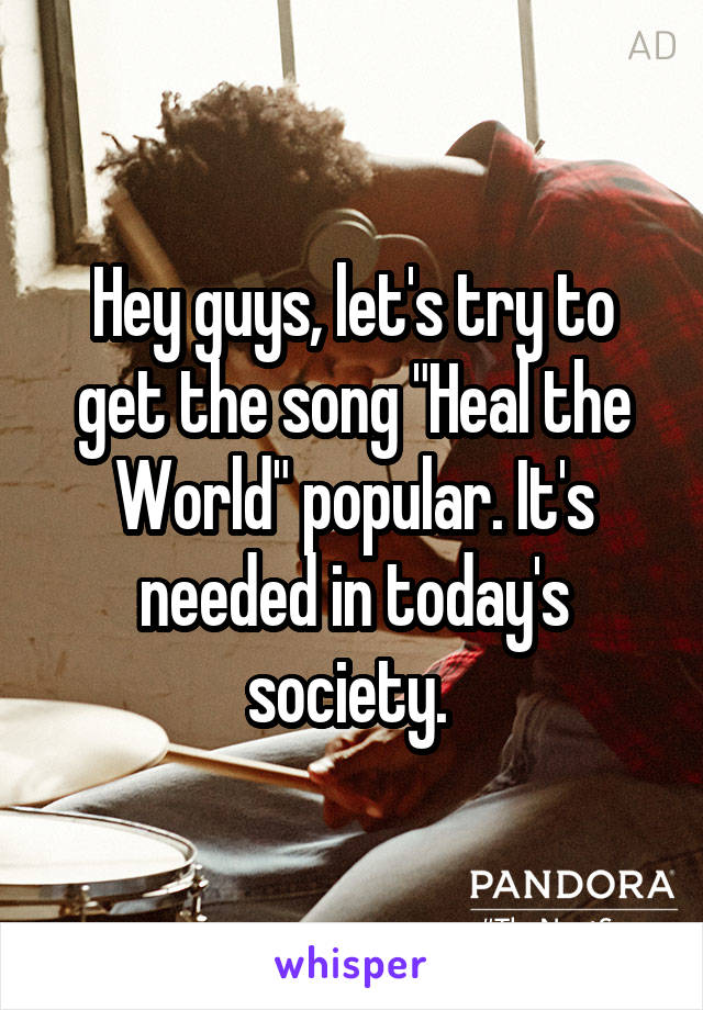 """Hey guys, let's try to get the song """"Heal the World"""" popular. It's needed in today's society."""